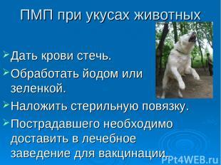 ПМП при укусах животных Дать крови стечь. Обработать йодом или зеленкой. Наложит