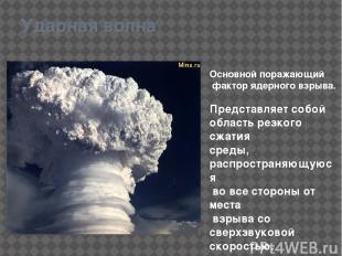 Ударная волна Основной поражающий фактор ядерного взрыва. Представляет собой обл
