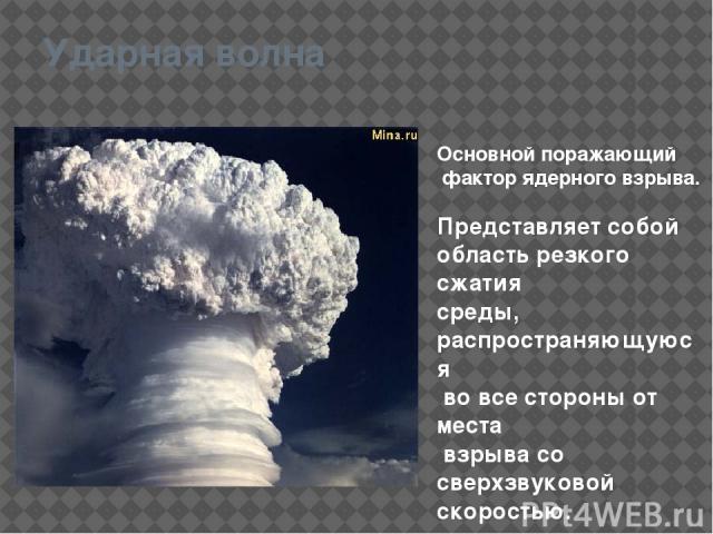 Ударная волна Основной поражающий фактор ядерного взрыва. Представляет собой область резкого сжатия среды, распространяющуюся во все стороны от места взрыва со сверхзвуковой скоростью.