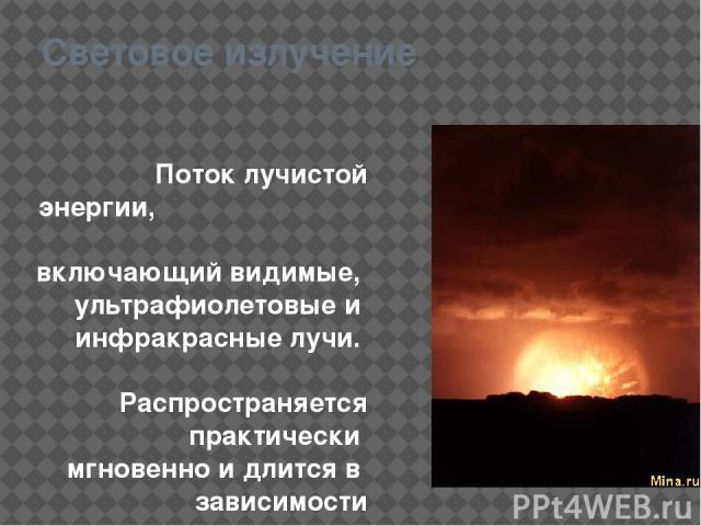 Световое излучение Поток лучистой энергии, включающий видимые, ультрафиолетовые и инфракрасные лучи. Распространяется практически мгновенно и длится в зависимости от мощности ядерного взрыва до 20с.