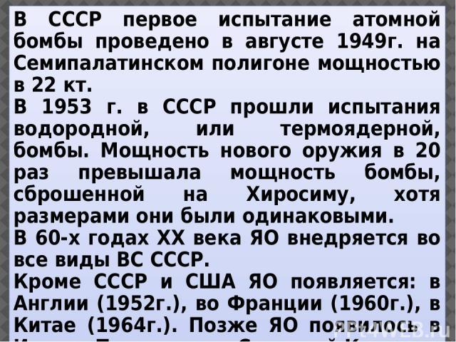 В СССР первое испытание атомной бомбы проведено в августе 1949г. на Семипалатинском полигоне мощностью в 22 кт. В 1953 г. в СССР прошли испытания водородной, или термоядерной, бомбы. Мощность нового оружия в 20 раз превышала мощность бомбы, сброшенн…