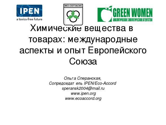 Химические вещества в товарах: международные аспекты и опыт Европейского Союза Ольга Сперанская, Сопредседатель IPEN/Eco-Accord speransk2004@mail.ru www.ipen.org www.ecoaccord.org