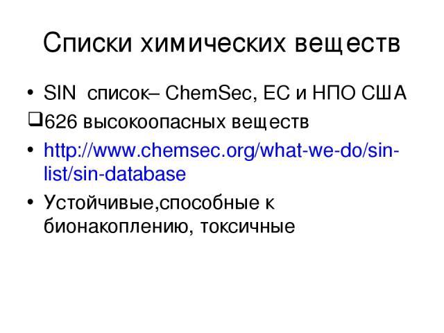 Списки химических веществ SIN список– ChemSec, EС и НПО США 626 высокоопасных веществ http://www.chemsec.org/what-we-do/sin-list/sin-database Устойчивые,способные к бионакоплению, токсичные The