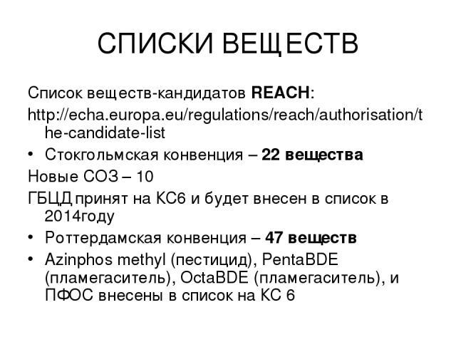СПИСКИ ВЕЩЕСТВ REACH Candidate List – 144 substances Список веществ-кандидатов REACH: http://echa.europa.eu/regulations/reach/authorisation/the-candidate-list Стокгольмская конвенция – 22 вещества Новые СОЗ – 10 ГБЦД принят на КС6 и будет внесен в с…