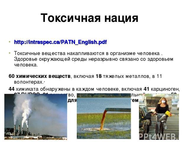 Токсичная нация http://intraspec.ca/PATN_English.pdf Токсичные вещества накапливаются в организме человека . Здоровье окружающей среды неразрывно связано со здоровьем человека. 60 химических веществ, включая 18 тяжелых металлов, в 11 волонтерах.· 44…