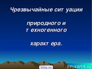 Чрезвычайные ситуации природного и техногенного характера. 900igr.net