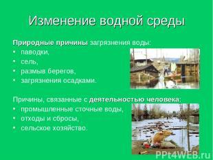 Изменение водной среды Природные причины загрязнения воды: паводки, сель, размыв