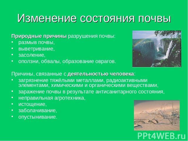 Изменение состояния почвы Природные причины разрушения почвы: размыв почвы, выветривание, засоление, оползни, обвалы, образование оврагов. Причины, связанные с деятельностью человека: загрязнение тяжёлыми металлами, радиоактивными элементами, химиче…
