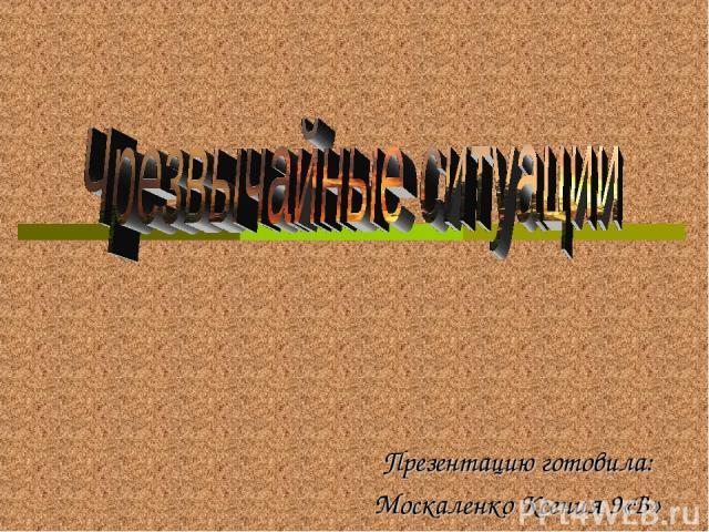 Презентацию готовила: Москаленко Ксения 9«В»