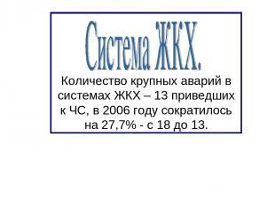 Количество крупных аварий в системах ЖКХ – 13 приведших к ЧС, в 2006 году сократ