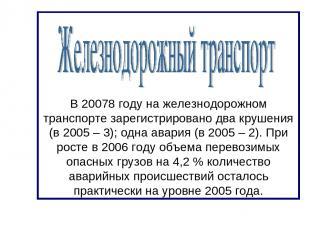 В 20078 году на железнодорожном транспорте зарегистрировано два крушения (в 2005
