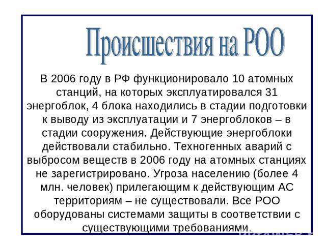 В 2006 году в РФ функционировало 10 атомных станций, на которых эксплуатировался 31 энергоблок, 4 блока находились в стадии подготовки к выводу из эксплуатации и 7 энергоблоков – в стадии сооружения. Действующие энергоблоки действовали стабильно. Те…