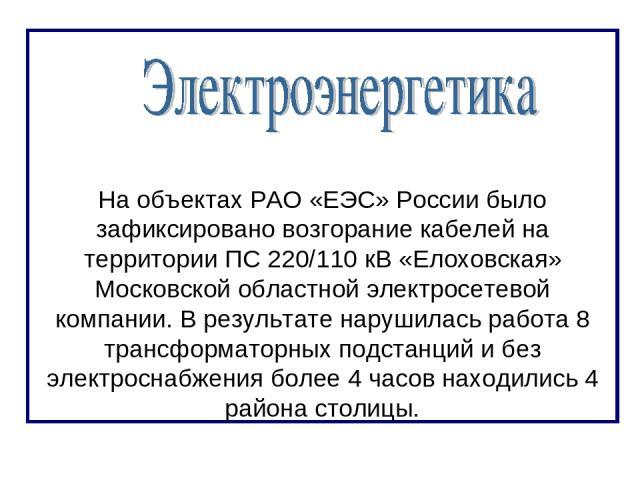 На объектах РАО «ЕЭС» России было зафиксировано возгорание кабелей на территории ПС 220/110 кВ «Елоховская» Московской областной электросетевой компании. В результате нарушилась работа 8 трансформаторных подстанций и без электроснабжения более 4 час…