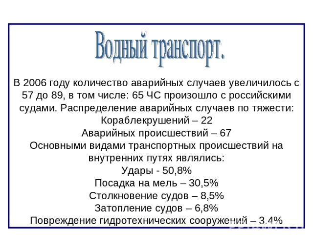 В 2006 году количество аварийных случаев увеличилось с 57 до 89, в том числе: 65 ЧС произошло с российскими судами. Распределение аварийных случаев по тяжести: Кораблекрушений – 22 Аварийных происшествий – 67 Основными видами транспортных происшеств…