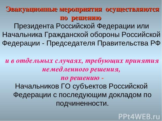 Эвакуационные мероприятия осуществляются по решению Президента Российской Федерации или Начальника Гражданской обороны Российской Федерации - Председателя Правительства РФ и в отдельных случаях, требующих принятия немедленного решения, по решению - …