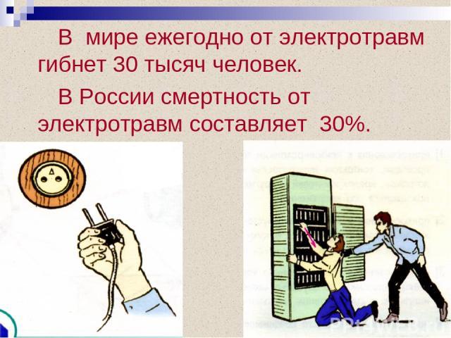 В мире ежегодно от электротравм гибнет 30 тысяч человек. В России смертность от электротравм составляет 30%.