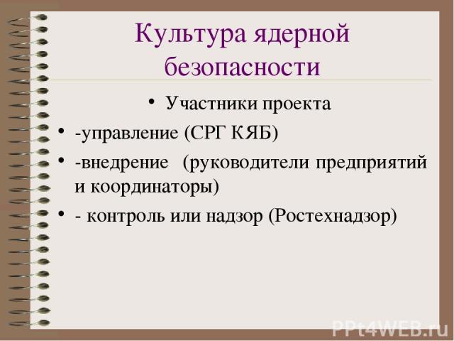 Культура ядерной безопасности Участники проекта -управление (СРГ КЯБ) -внедрение (руководители предприятий и координаторы) -контроль или надзор (Ростехнадзор)
