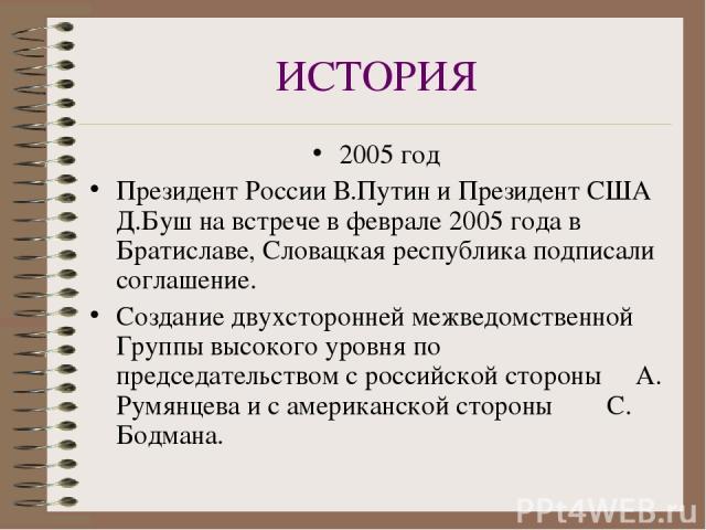 ИСТОРИЯ 2005 год Президент России В.Путин и Президент США Д.Буш на встрече в феврале 2005 года в Братиславе, Словацкая республика подписали соглашение. Создание двухсторонней межведомственной Группы высокого уровня по председательством с российской …
