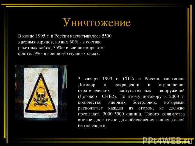 Уничтожение 3 января 1993 г. США и Россия заключили Договор о сокращении и ограничении стратегических наступательных вооружений (Договор СНВ2). По этому договору к 2003 г. количество ядерных боеголовок, которыми располагает каждая из сторон, не долж…