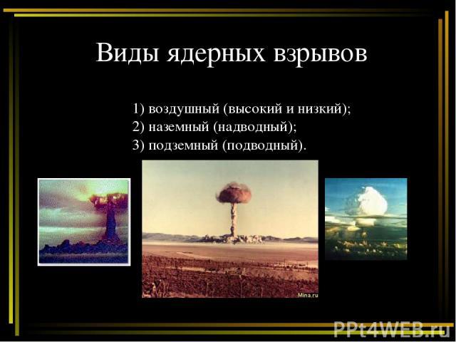 Виды ядерных взрывов 1) воздушный (высокий и низкий); 2) наземный (надводный); 3) подземный (подводный).