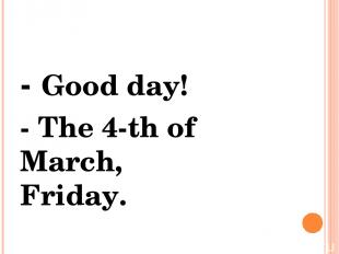 - Good day! - The 4-th of March, Friday.
