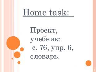 Home task: Проект, учебник: с. 76, упр. 6, словарь.