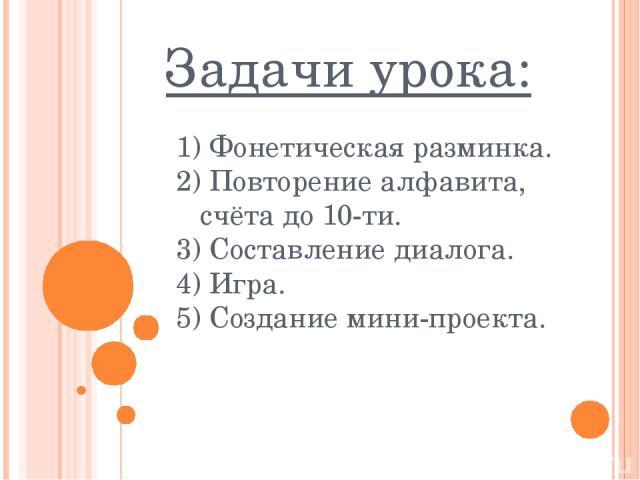 Задачи урока: 1) Фонетическая разминка. 2) Повторение алфавита, счёта до 10-ти. 3) Составление диалога. 4) Игра. 5) Создание мини-проекта.