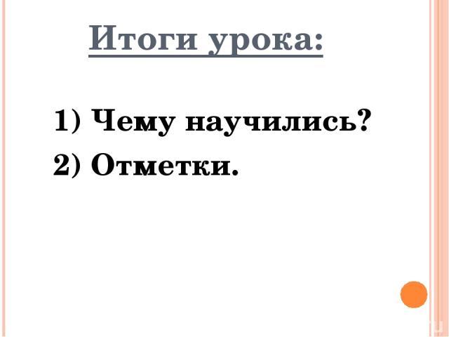 Итоги урока: 1) Чему научились? 2) Отметки.