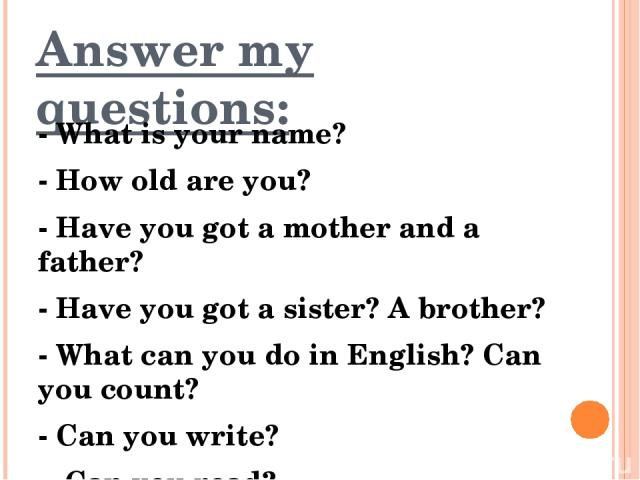 Answer my questions: - What is your name? - How old are you? - Have you got a mother and a father? - Have you got a sister? A brother? - What can you do in English? Can you count? - Can you write? - Can you read?