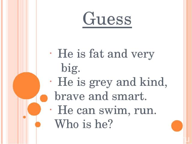 Guess He is fat and very big. He is grey and kind, brave and smart. He can swim, run. Who is he?