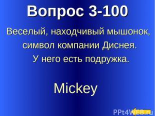 Вопрос 3-100 Mickey Веселый, находчивый мышонок, символ компании Диснея. У него