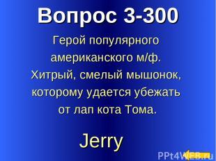 Вопрос 3-300 Jerry Герой популярного американского м/ф. Хитрый, смелый мышонок,