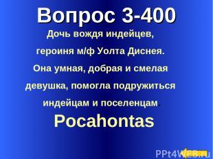 Вопрос 3-400 Pocahontas Дочь вождя индейцев, героиня м/ф Уолта Диснея. Она умная