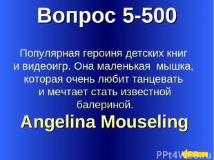 Вопрос 5-500 Angelina Mouseling Популярная героиня детских книг и видеоигр. Она