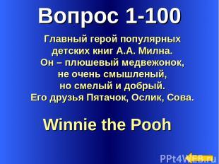 Вопрос 1-100 Winnie the Pooh Главный герой популярных детских книг А.А. Милна. О