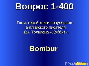 Вопрос 1-400 Bombur Гном, герой книги популярного английского писателя Дж. Толки
