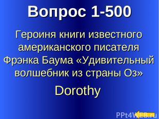 Вопрос 1-500 Dorothy Героиня книги известного американского писателя Фрэнка Баум