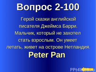 Вопрос 2-100 Peter Pan Герой сказки английской писателя Джеймса Барри. Мальчик,
