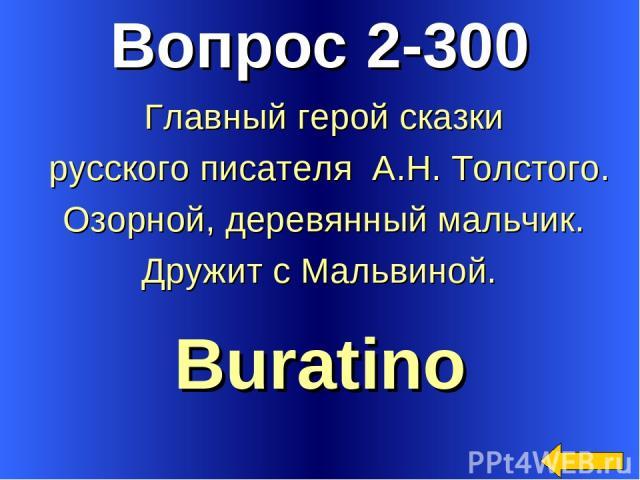 Вопрос 2-300 Buratino Главный герой сказки русского писателя А.Н. Толстого. Озорной, деревянный мальчик. Дружит с Мальвиной.
