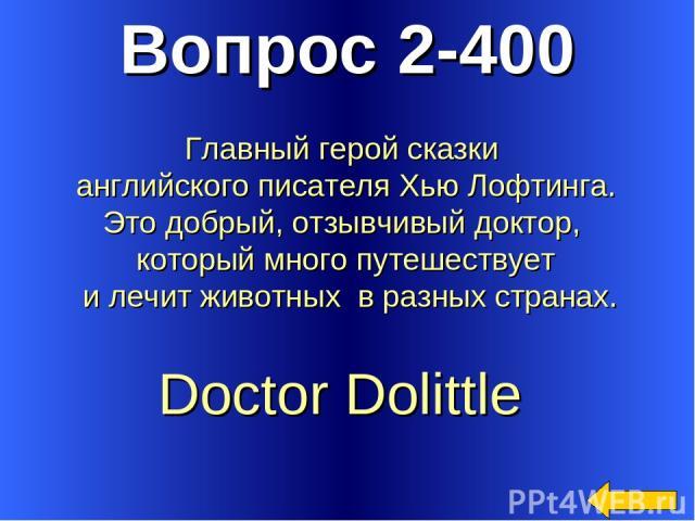 Вопрос 2-400 Doctor Dolittle Главный герой сказки английского писателя Хью Лофтинга. Это добрый, отзывчивый доктор, который много путешествует и лечит животных в разных странах.