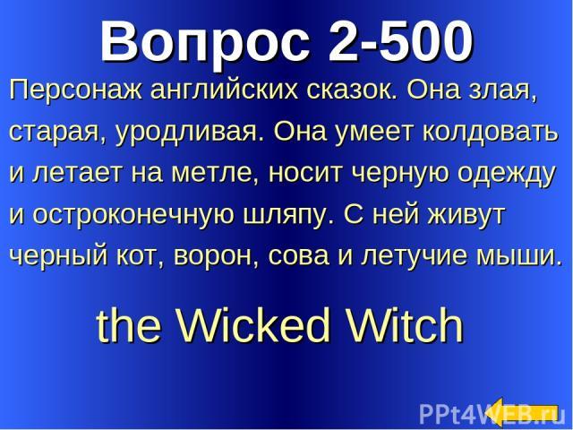 Вопрос 2-500 the Wicked Witch Персонаж английских сказок. Она злая, старая, уродливая. Она умеет колдовать и летает на метле, носит черную одежду и остроконечную шляпу. С ней живут черный кот, ворон, сова и летучие мыши.