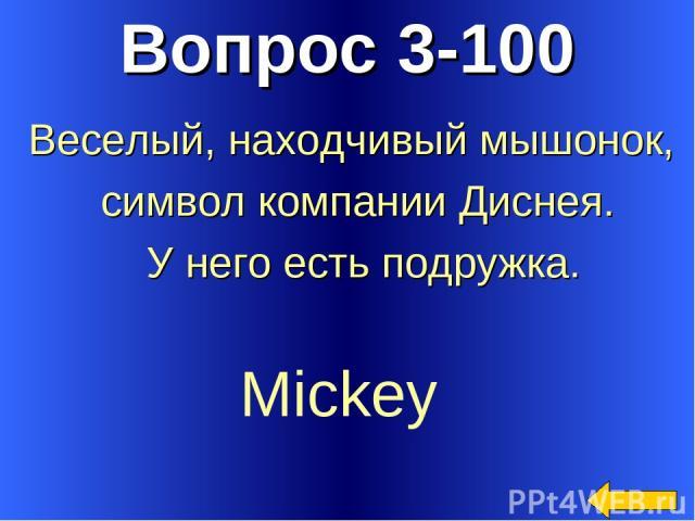 Вопрос 3-100 Mickey Веселый, находчивый мышонок, символ компании Диснея. У него есть подружка.