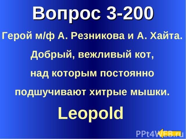 Вопрос 3-200 Leopold Герой м/ф А. Резникова и А. Хайта. Добрый, вежливый кот, над которым постоянно подшучивают хитрые мышки.