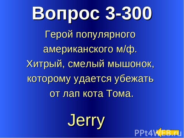 Вопрос 3-300 Jerry Герой популярного американского м/ф. Хитрый, смелый мышонок, которому удается убежать от лап кота Тома.