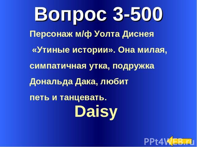 Вопрос 3-500 Daisy Персонаж м/ф Уолта Диснея «Утиные истории». Она милая, симпатичная утка, подружка Дональда Дака, любит петь и танцевать.