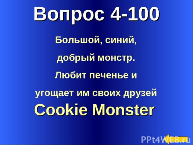 Вопрос 4-100 Cookie Monster Большой, синий, добрый монстр. Любит печенье и угощает им своих друзей