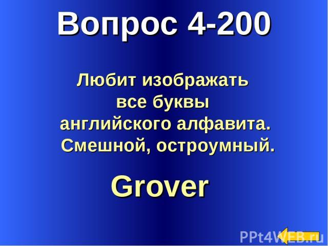 Вопрос 4-200 Grover Любит изображать все буквы английского алфавита. Смешной, остроумный.