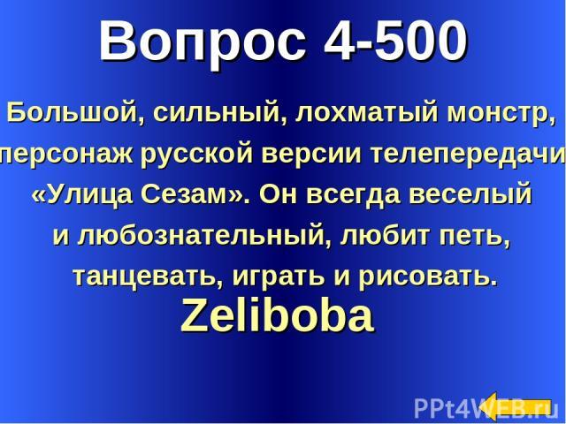 Вопрос 4-500 Zeliboba Большой, сильный, лохматый монстр, персонаж русской версии телепередачи «Улица Сезам». Он всегда веселый и любознательный, любит петь, танцевать, играть и рисовать.