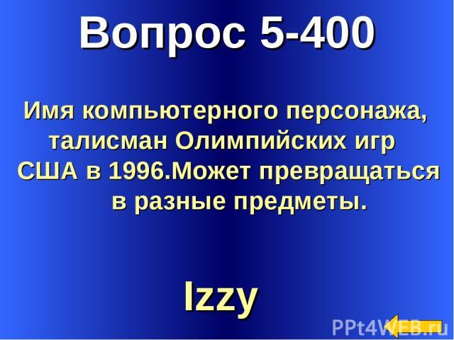 Вопрос 5-400 Izzy Имя компьютерного персонажа, талисман Олимпийских игр США в 1996.Может превращаться в разные предметы.