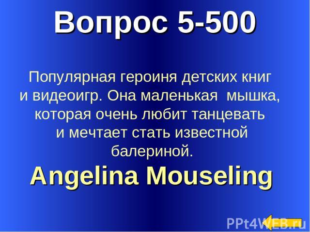 Вопрос 5-500 Angelina Mouseling Популярная героиня детских книг и видеоигр. Она маленькая мышка, которая очень любит танцевать и мечтает стать известной балериной.